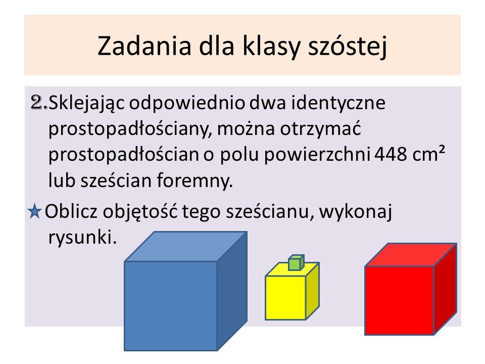 Zadania dla klasy szóstej 2. Sklejając odpowiednio dwa identyczne prostopadłościany, można otrzymać prostopadłościan o polu powierzchni 448 cm² lub sz