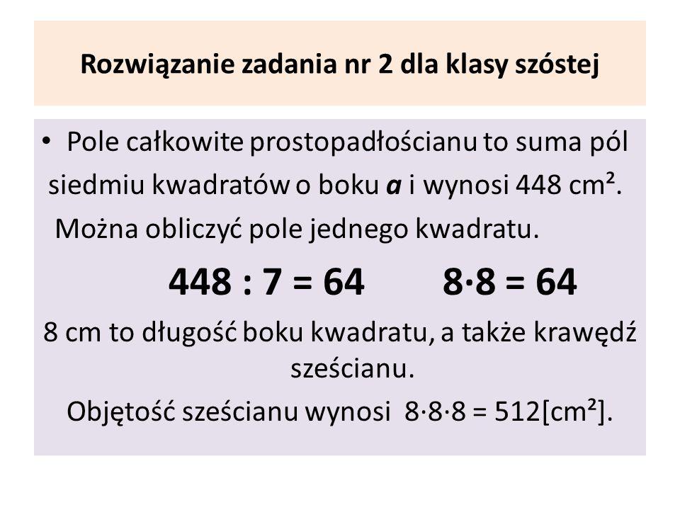 Rozwiązanie zadania nr 2 dla klasy szóstej Pole całkowite prostopadłościanu to suma pól siedmiu kwadratów o boku a i wynosi 448 cm². Można obliczyć po