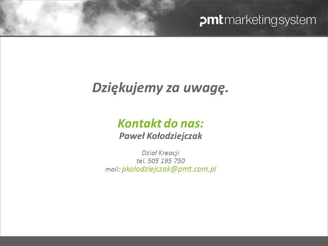 Dziękujemy za uwagę. Kontakt do nas: Paweł Kołodziejczak Dział Kreacji tel. 505 195 750 mail: pkolodziejczak@pmt.com.pl