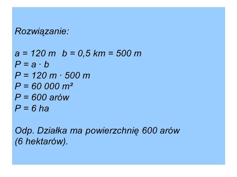 Rozwiązanie: a = 120 mb = 0,5 km = 500 m P = a · b P = 120 m · 500 m P = 60 000 m² P = 600 arów P = 6 ha Odp. Działka ma powierzchnię 600 arów (6 hekt