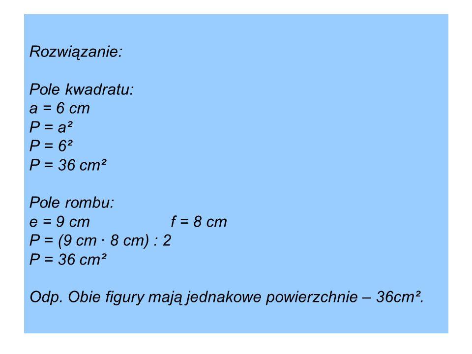 Rozwiązanie: Pole kwadratu: a = 6 cm P = a² P = 6² P = 36 cm² Pole rombu: e = 9 cmf = 8 cm P = (9 cm · 8 cm) : 2 P = 36 cm² Odp. Obie figury mają jedn