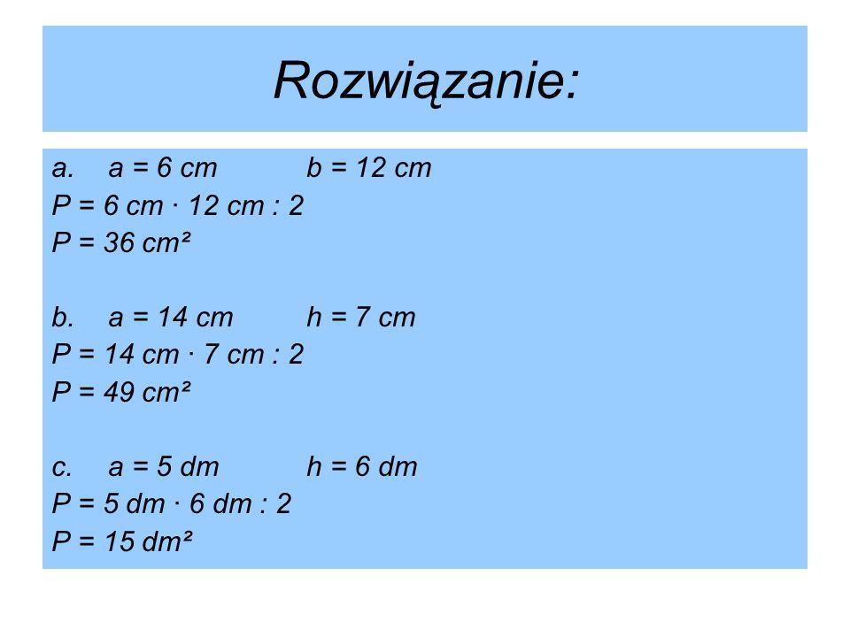 Rozwiązanie: a.a = 6 cmb = 12 cm P = 6 cm · 12 cm : 2 P = 36 cm² b.a = 14 cmh = 7 cm P = 14 cm · 7 cm : 2 P = 49 cm² c.a = 5 dmh = 6 dm P = 5 dm · 6 d