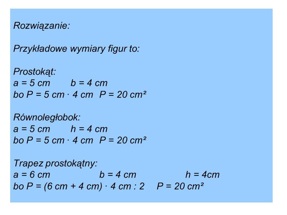 Rozwiązanie: Przykładowe wymiary figur to: Prostokąt: a = 5 cmb = 4 cm bo P = 5 cm · 4 cmP = 20 cm² Równoległobok: a = 5 cmh = 4 cm bo P = 5 cm · 4 cm