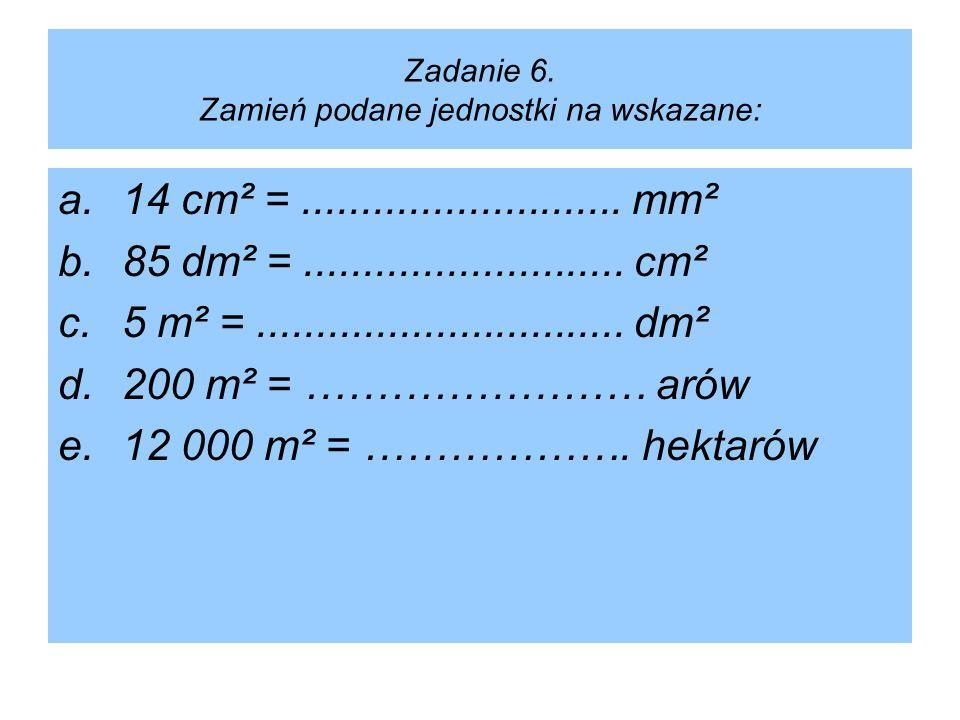 Zadanie 6. Zamień podane jednostki na wskazane: a.14 cm² =........................... mm² b.85 dm² =........................... cm² c.5 m² =..........