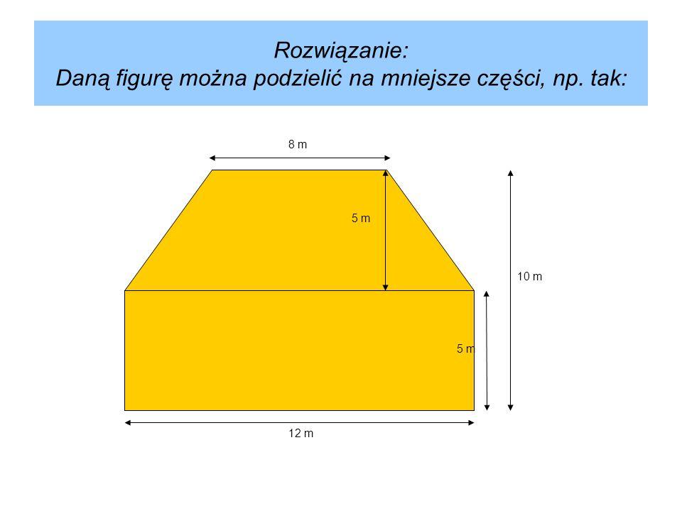Liczymy pole powierzchni prostokąta i trapezu: Prostokąt:P = 12 m · 5 mP = 60 m² Trapez:P = (12 m + 8 m) · 5 m P = 50 m² Razem : P = 60 m² + 50 m² P = 110 m² Odpowiedź: Pole figury wynosi 110 m².