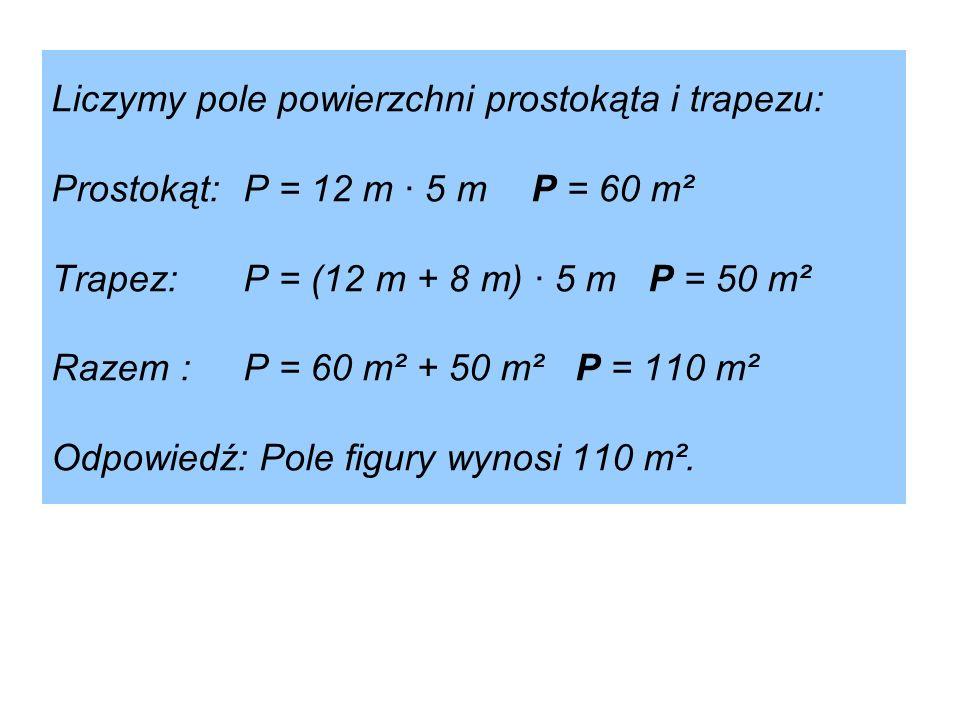 Liczymy pole powierzchni prostokąta i trapezu: Prostokąt:P = 12 m · 5 mP = 60 m² Trapez:P = (12 m + 8 m) · 5 m P = 50 m² Razem : P = 60 m² + 50 m² P =