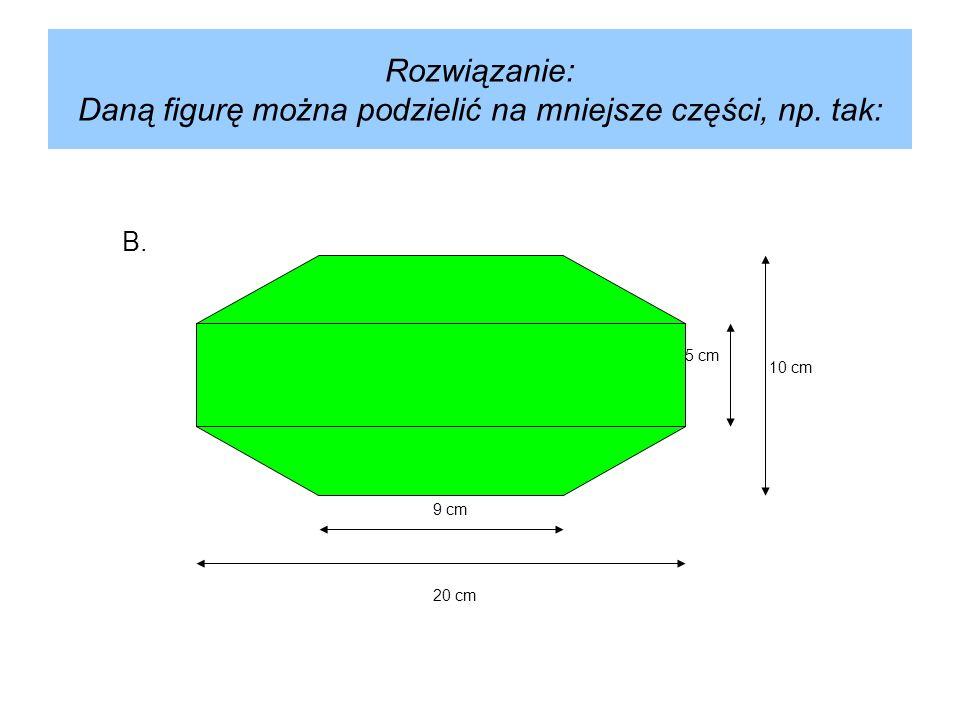 Rozwiązanie: Daną figurę można podzielić na mniejsze części, np. tak: 5 cm 9 cm 20 cm B. 10 cm