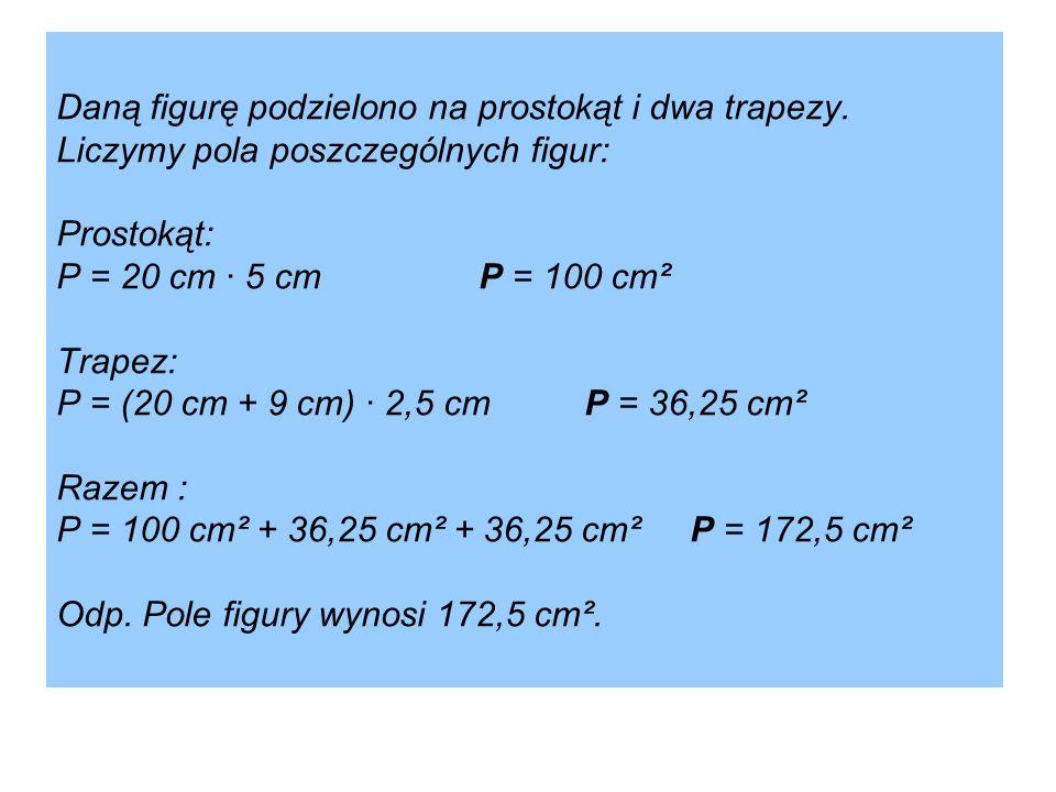 Daną figurę podzielono na prostokąt i dwa trapezy. Liczymy pola poszczególnych figur: Prostokąt: P = 20 cm · 5 cmP = 100 cm² Trapez: P = (20 cm + 9 cm