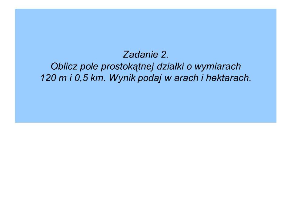Zadanie 2. Oblicz pole prostokątnej działki o wymiarach 120 m i 0,5 km. Wynik podaj w arach i hektarach.