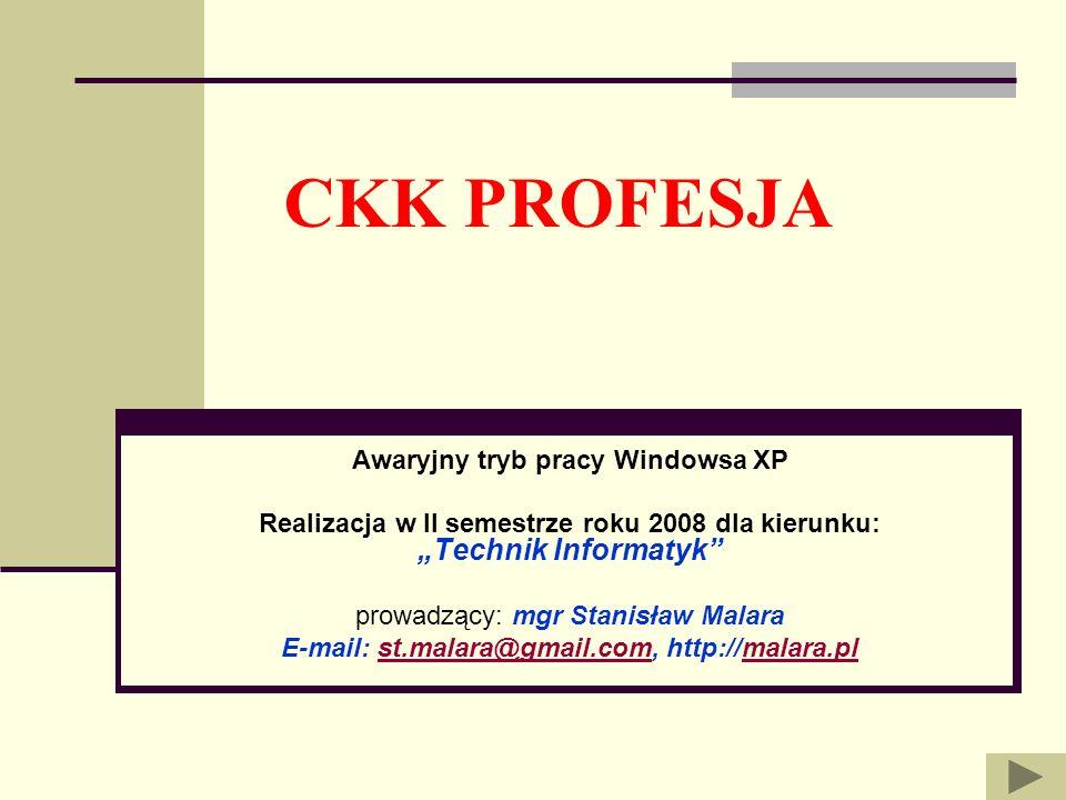CKK PROFESJA Awaryjny tryb pracy Windowsa XP Realizacja w II semestrze roku 2008 dla kierunku: Technik Informatyk prowadzący: mgr Stanisław Malara E-m