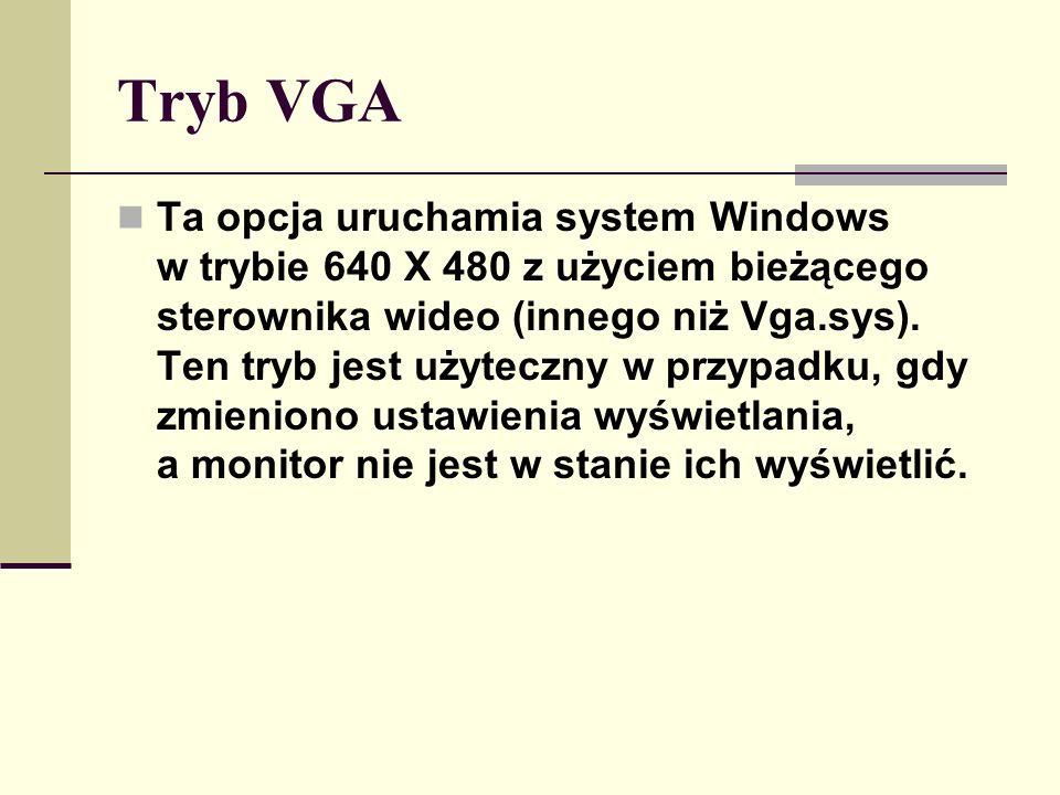Tryb VGA Ta opcja uruchamia system Windows w trybie 640 X 480 z użyciem bieżącego sterownika wideo (innego niż Vga.sys). Ten tryb jest użyteczny w prz
