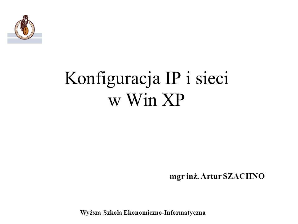Wyższa Szkoła Ekonomiczno-Informatyczna Konfiguracja IP i sieci w Win XP mgr inż. Artur SZACHNO