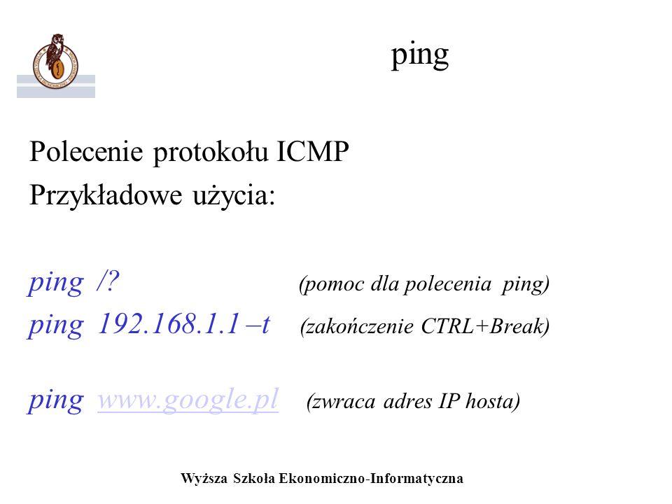 Wyższa Szkoła Ekonomiczno-Informatyczna ping Polecenie protokołu ICMP Przykładowe użycia: ping /? (pomoc dla polecenia ping) ping 192.168.1.1 –t (zako