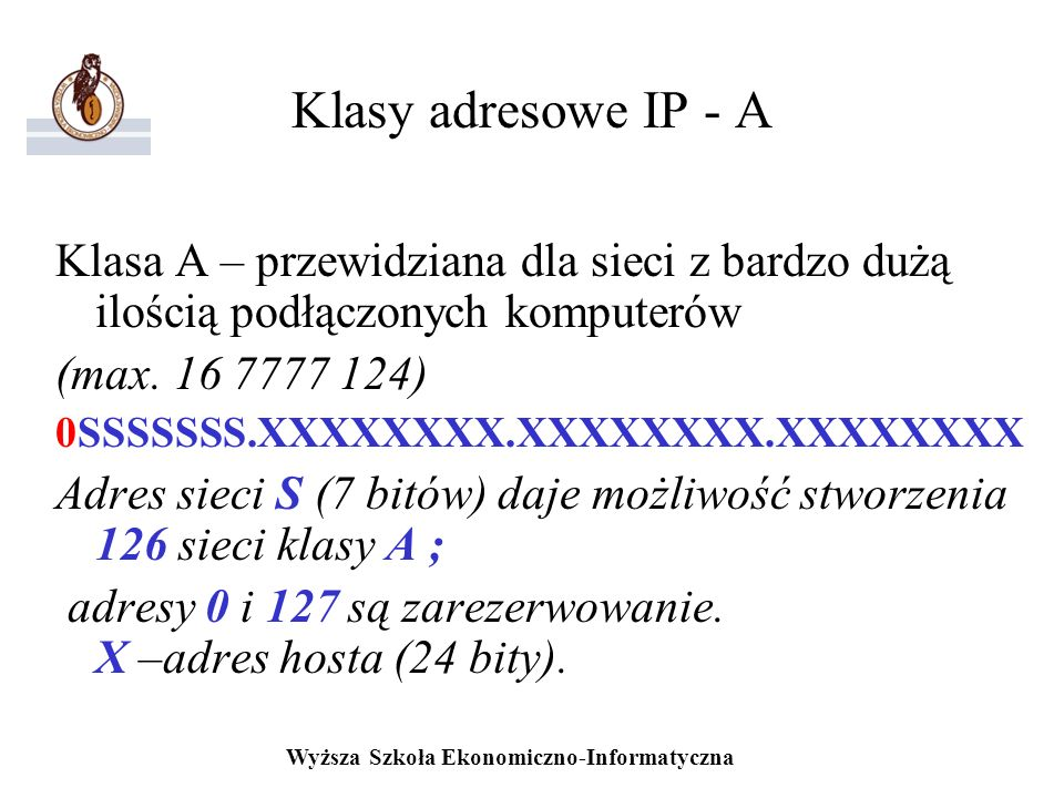 Wyższa Szkoła Ekonomiczno-Informatyczna Klasy adresowe IP - A Klasa A – przewidziana dla sieci z bardzo dużą ilością podłączonych komputerów (max. 16