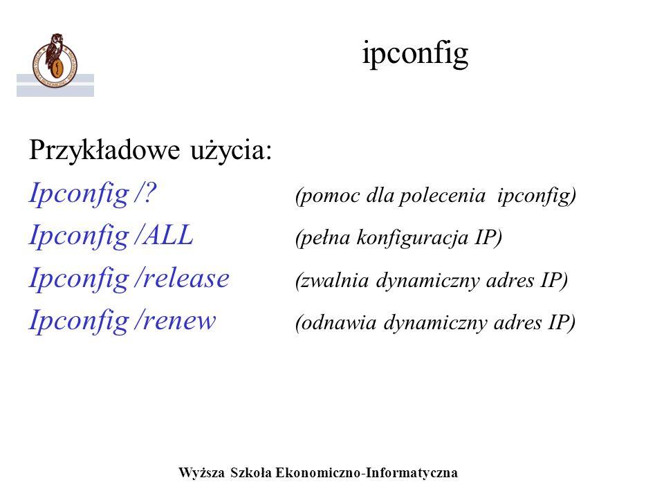 Wyższa Szkoła Ekonomiczno-Informatyczna ipconfig Przykładowe użycia: Ipconfig /? (pomoc dla polecenia ipconfig) Ipconfig /ALL (pełna konfiguracja IP)