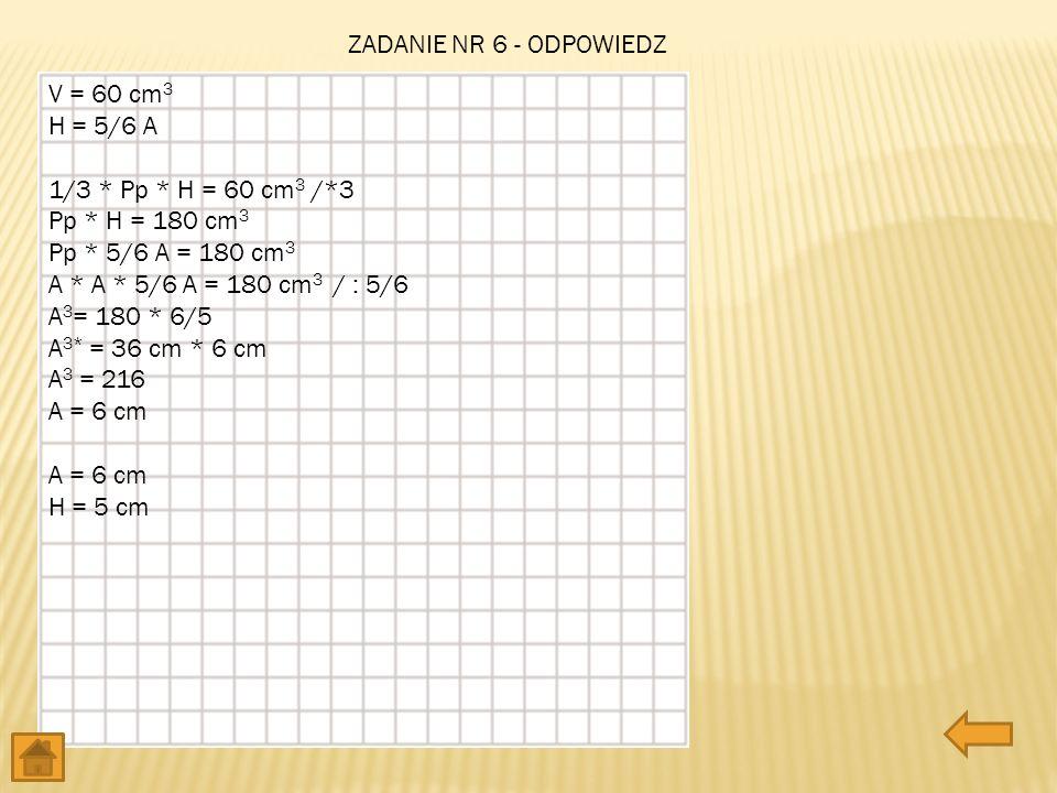 ZADANIE NR 6 - ODPOWIEDZ V = 60 cm 3 H = 5/6 A 1/3 * Pp * H = 60 cm 3 /*3 Pp * H = 180 cm 3 Pp * 5/6 A = 180 cm 3 A * A * 5/6 A = 180 cm 3 / : 5/6 A 3