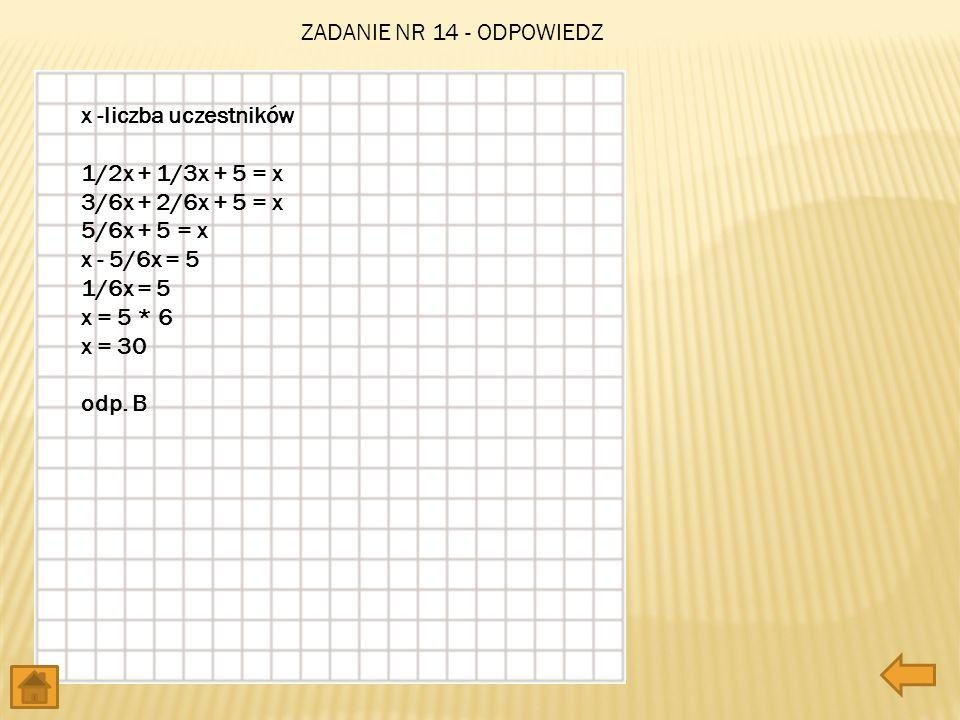 x -liczba uczestników 1/2x + 1/3x + 5 = x 3/6x + 2/6x + 5 = x 5/6x + 5 = x x - 5/6x = 5 1/6x = 5 x = 5 * 6 x = 30 odp. B ZADANIE NR 14 - ODPOWIEDZ