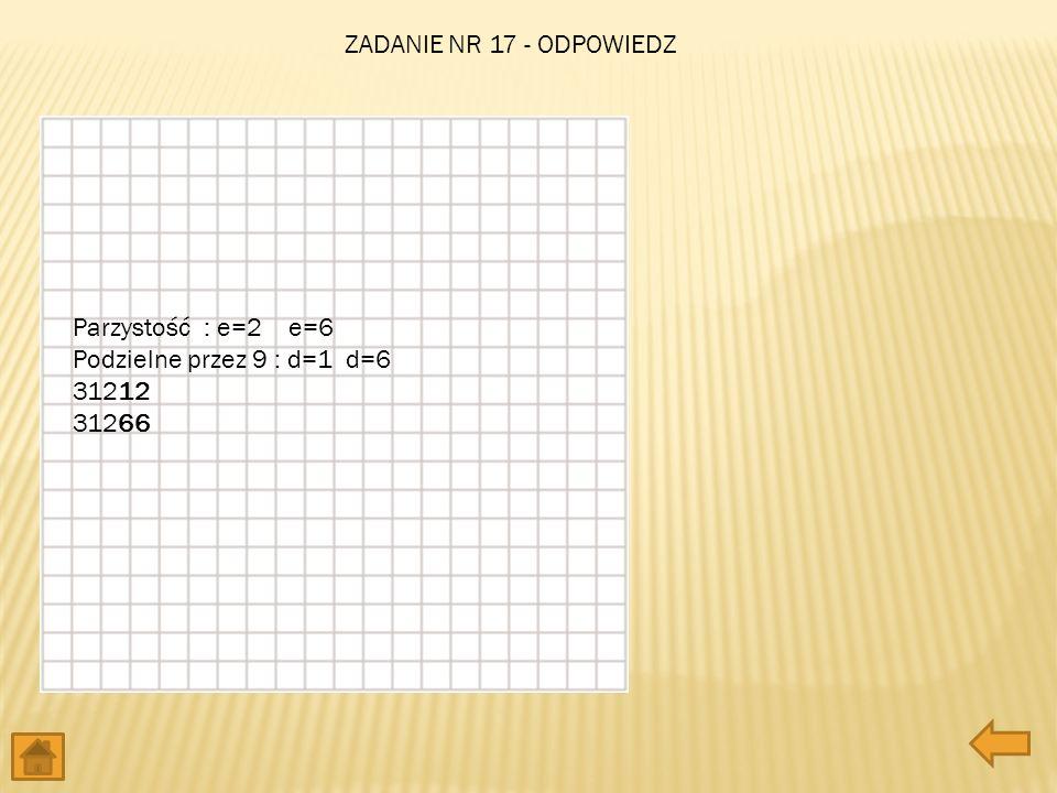 Parzystość : e=2 e=6 Podzielne przez 9 : d=1 d=6 31212 31266 ZADANIE NR 17 - ODPOWIEDZ
