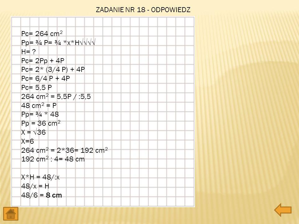 Pc= 264 cm 2 Pp= ¾ P= ¾ *x*H H= ? Pc= 2Pp + 4P Pc= 2* (3/4 P) + 4P Pc= 6/4 P + 4P Pc= 5,5 P 264 cm 2 = 5,5P / :5,5 48 cm 2 = P Pp= ¾ * 48 Pp = 36 cm 2