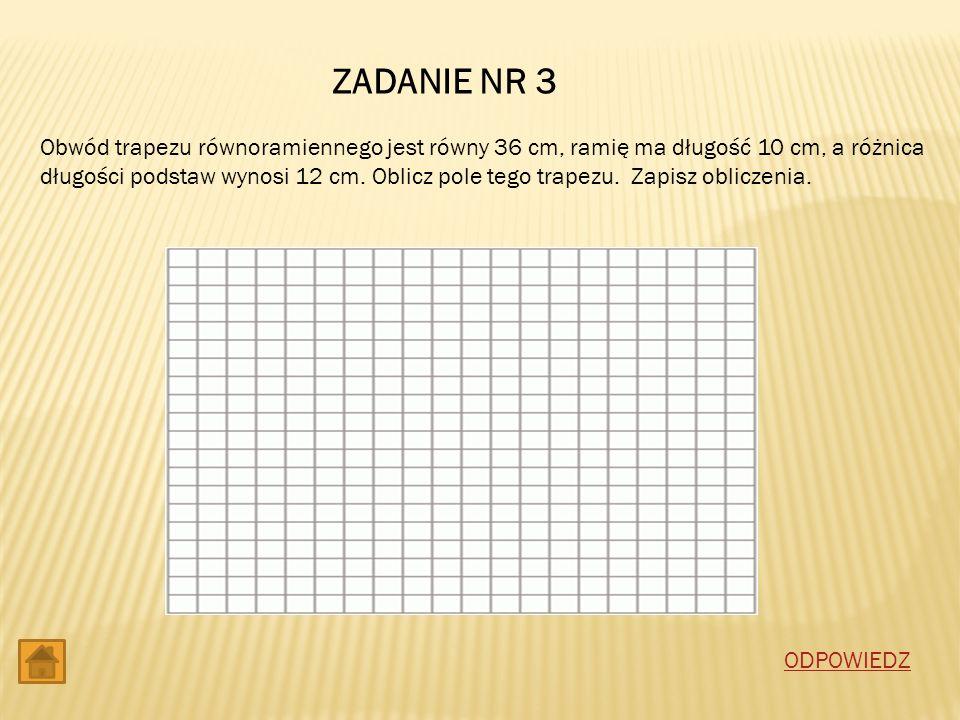 ZADANIE NR 3 Obwód trapezu równoramiennego jest równy 36 cm, ramię ma długość 10 cm, a różnica długości podstaw wynosi 12 cm. Oblicz pole tego trapezu