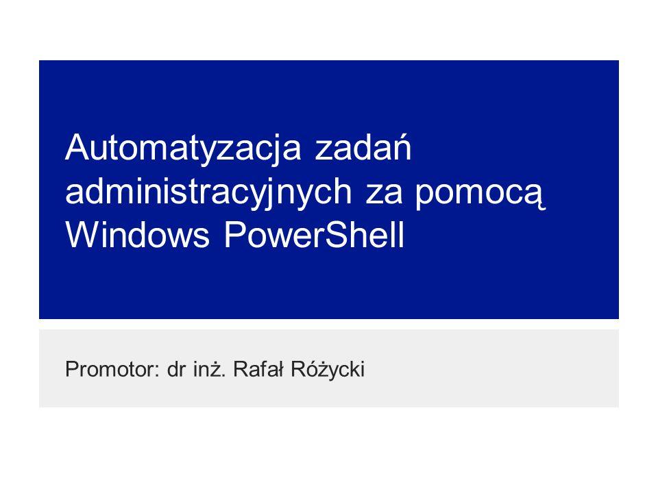 Automatyzacja zadań administracyjnych za pomocą Windows PowerShell Promotor: dr inż. Rafał Różycki