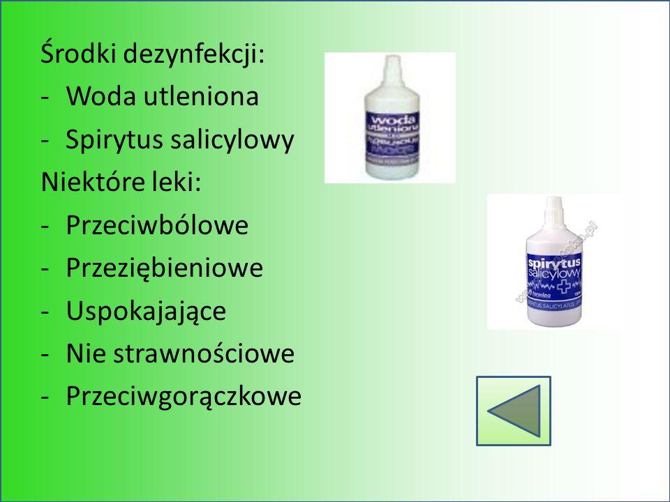 Środki dezynfekcji: -Woda utleniona -Spirytus salicylowy Niektóre leki: -Przeciwbólowe -Przeziębieniowe -Uspokajające -Nie strawnościowe -Przeciwgorąc