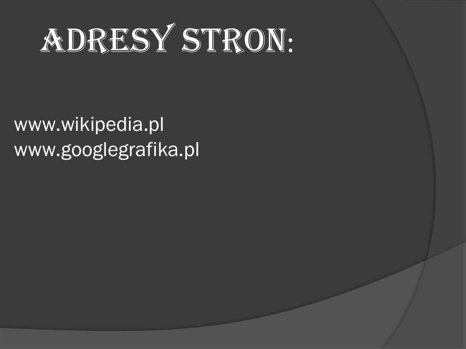 www.wikipedia.pl www.googlegrafika.pl ADRESY STRON :