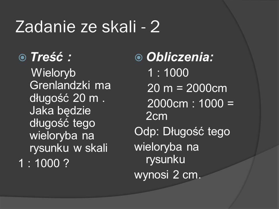 Zadanie ze skali - 2 Treść : Wieloryb Grenlandzki ma długość 20 m. Jaka będzie długość tego wieloryba na rysunku w skali 1 : 1000 ? Obliczenia: 1 : 10