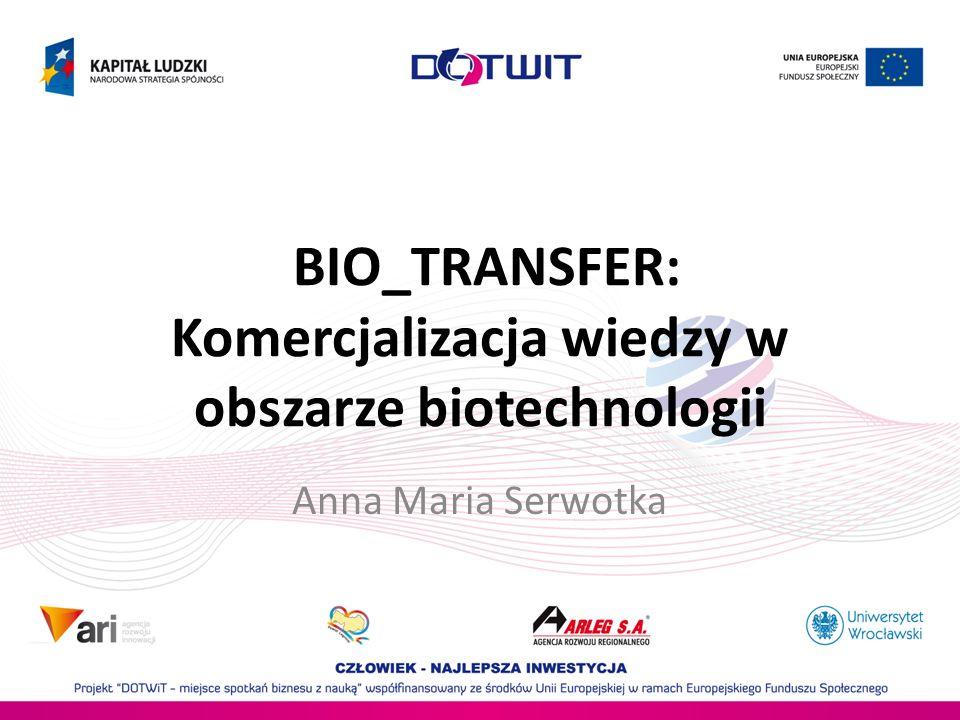 BIO_TRANSFER: Komercjalizacja wiedzy w obszarze biotechnologii Anna Maria Serwotka