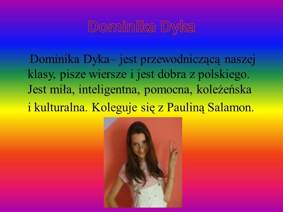 Dominika Dyka– jest przewodniczącą naszej klasy, pisze wiersze i jest dobra z polskiego. Jest miła, inteligentna, pomocna, koleżeńska i kulturalna. Ko