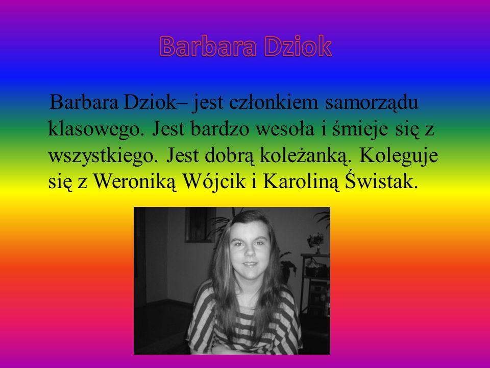 Barbara Dziok– jest członkiem samorządu klasowego. Jest bardzo wesoła i śmieje się z wszystkiego. Jest dobrą koleżanką. Koleguje się z Weroniką Wójcik
