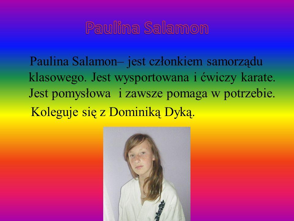 Paulina Salamon– jest członkiem samorządu klasowego. Jest wysportowana i ćwiczy karate. Jest pomysłowa i zawsze pomaga w potrzebie. Koleguje się z Dom