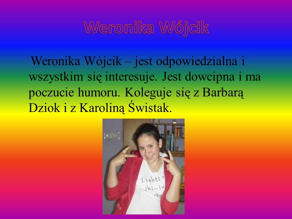 Weronika Wójcik – jest odpowiedzialna i wszystkim się interesuje. Jest dowcipna i ma poczucie humoru. Koleguje się z Barbarą Dziok i z Karoliną Śwista