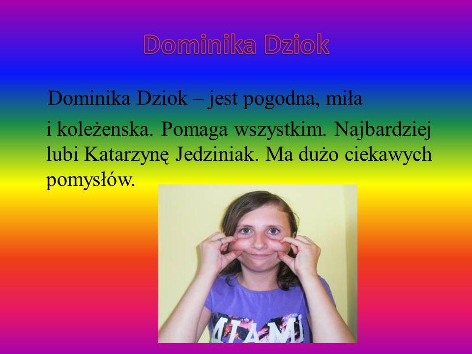 Dominika Dziok – jest pogodna, miła i koleżenska. Pomaga wszystkim. Najbardziej lubi Katarzynę Jedziniak. Ma dużo ciekawych pomysłów.