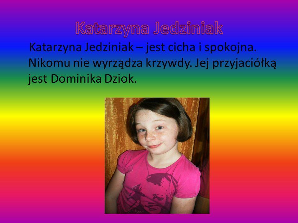 Katarzyna Jedziniak – jest cicha i spokojna. Nikomu nie wyrządza krzywdy. Jej przyjaciółką jest Dominika Dziok.