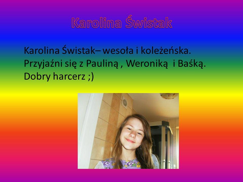 Karolina Świstak– wesoła i koleżeńska. Przyjaźni się z Pauliną, Weroniką i Baśką. Dobry harcerz ;)