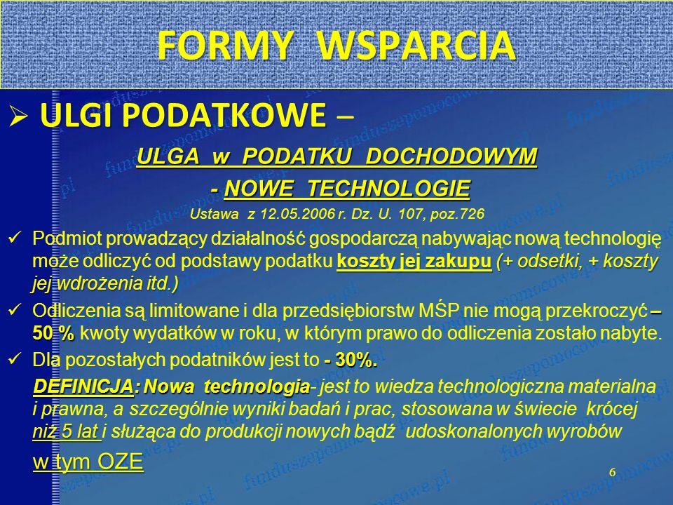 FORMY WSPARCIA ULGI PODATKOWE ULGI PODATKOWE – ULGA w PODATKU DOCHODOWYM - NOWE TECHNOLOGIE - NOWE TECHNOLOGIE Ustawa z 12.05.2006 r. Dz. U. 107, poz.