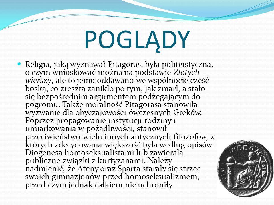 POGLĄDY Religia, jaką wyznawał Pitagoras, była politeistyczna, o czym wnioskować można na podstawie Złotych wierszy, ale to jemu oddawano we wspólnocie cześć boską, co zresztą zanikło po tym, jak zmarł, a stało się bezpośrednim argumentem podżegającym do pogromu.