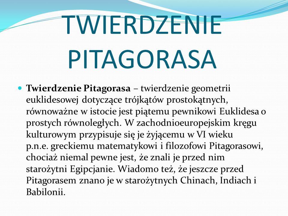TWIERDZENIE PITAGORASA Twierdzenie Pitagorasa – twierdzenie geometrii euklidesowej dotyczące trójkątów prostokątnych, równoważne w istocie jest piątemu pewnikowi Euklidesa o prostych równoległych.