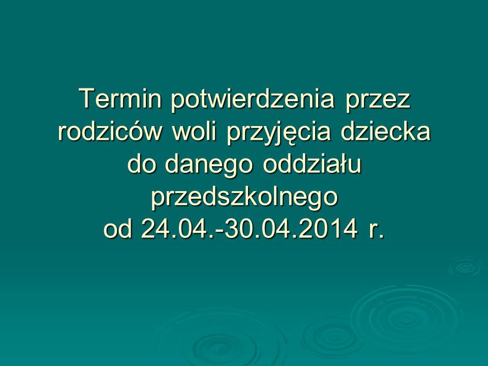 Termin potwierdzenia przez rodziców woli przyjęcia dziecka do danego oddziału przedszkolnego od 24.04.-30.04.2014 r.