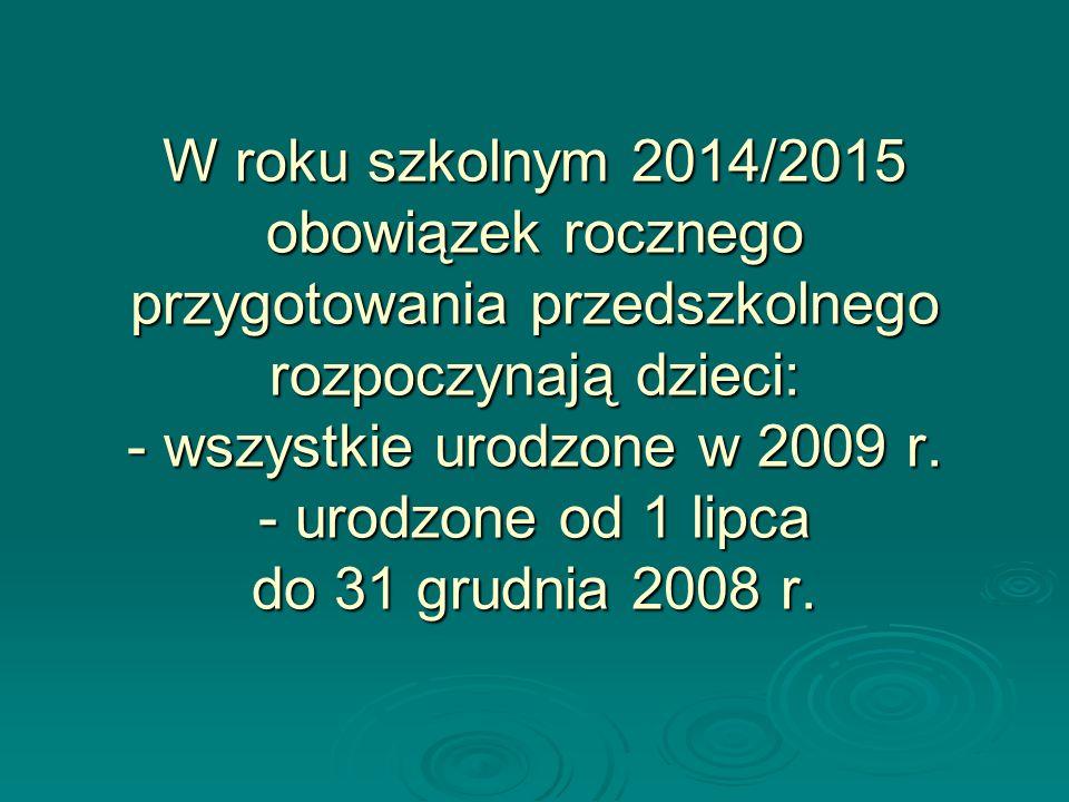 W roku szkolnym 2014/2015 obowiązek rocznego przygotowania przedszkolnego rozpoczynają dzieci: - wszystkie urodzone w 2009 r. - urodzone od 1 lipca do