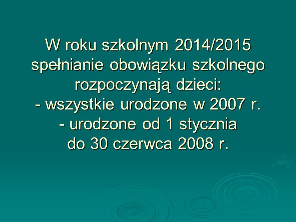 W roku szkolnym 2014/2015 spełnianie obowiązku szkolnego rozpoczynają dzieci: - wszystkie urodzone w 2007 r. - urodzone od 1 stycznia do 30 czerwca 20