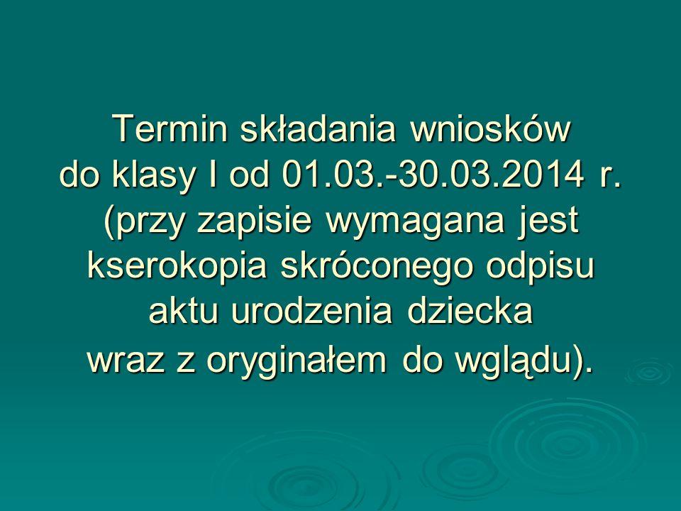 Termin składania wniosków do klasy I od 01.03.-30.03.2014 r. (przy zapisie wymagana jest kserokopia skróconego odpisu aktu urodzenia dziecka wraz z or