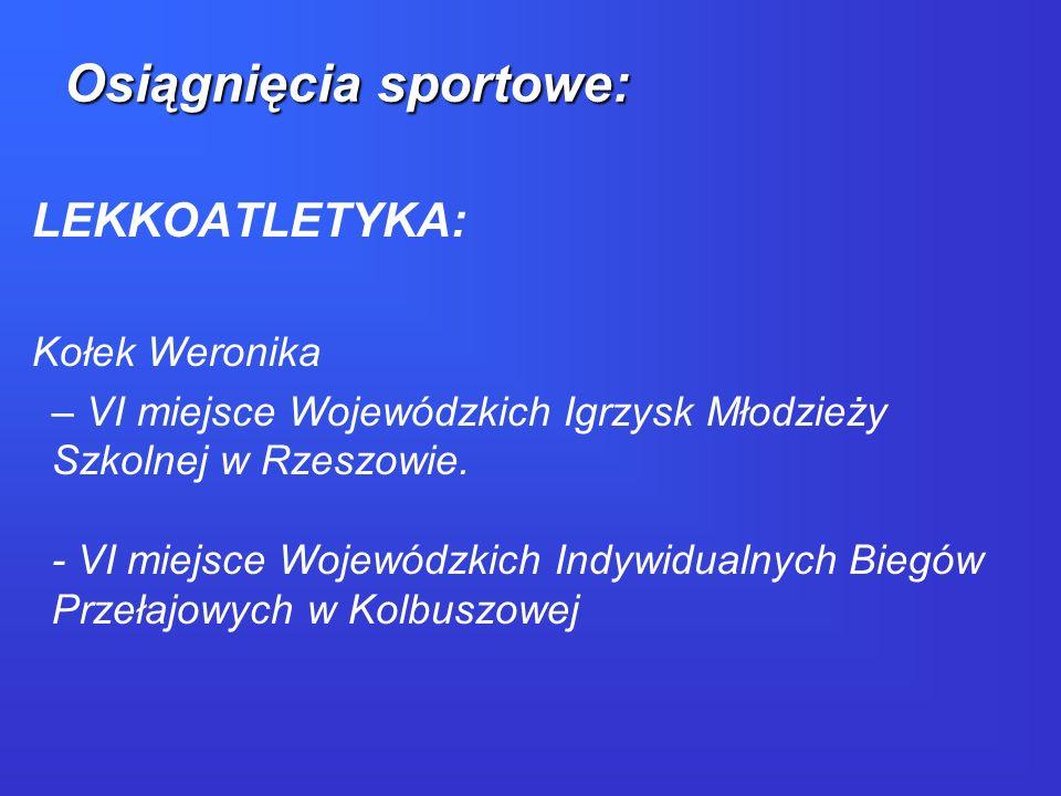 LEKKOATLETYKA: Kołek Weronika – VI miejsce Wojewódzkich Igrzysk Młodzieży Szkolnej w Rzeszowie. - VI miejsce Wojewódzkich Indywidualnych Biegów Przeła