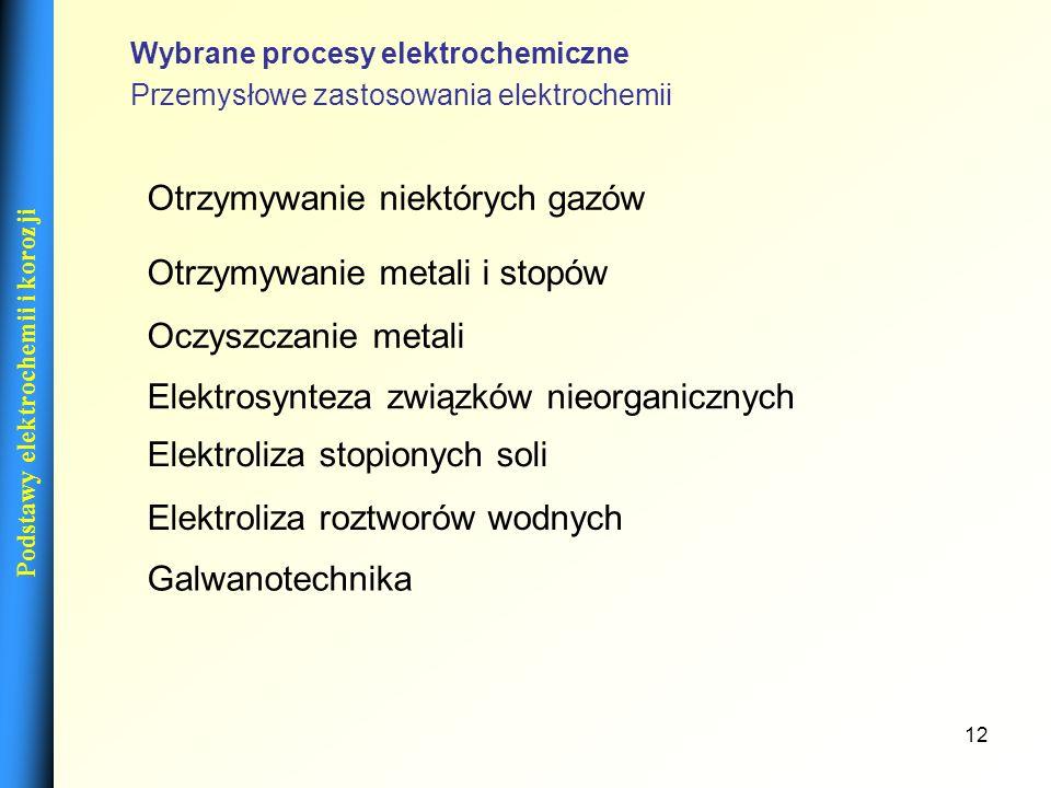 12 Podstawy elektrochemii i korozji Przemysłowe zastosowania elektrochemii Otrzymywanie niektórych gazów Otrzymywanie metali i stopów Oczyszczanie met