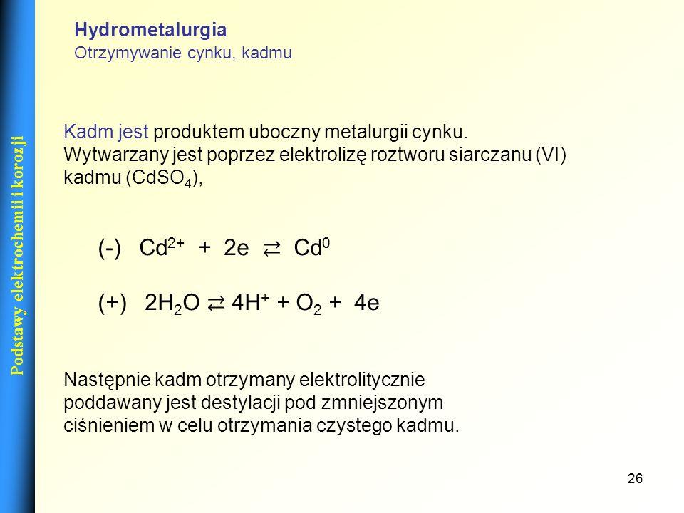 26 Podstawy elektrochemii i korozji Kadm jest produktem uboczny metalurgii cynku. Wytwarzany jest poprzez elektrolizę roztworu siarczanu (VI) kadmu (C