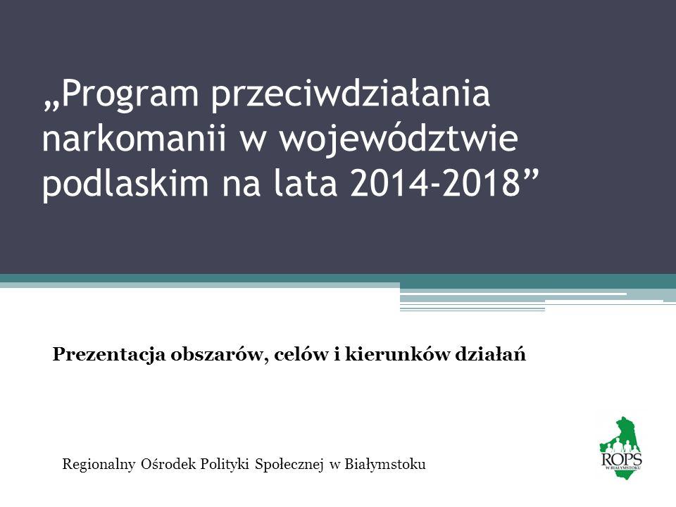 Program przeciwdziałania narkomanii w województwie podlaskim na lata 2014-2018 Regionalny Ośrodek Polityki Społecznej w Białymstoku Prezentacja obszar
