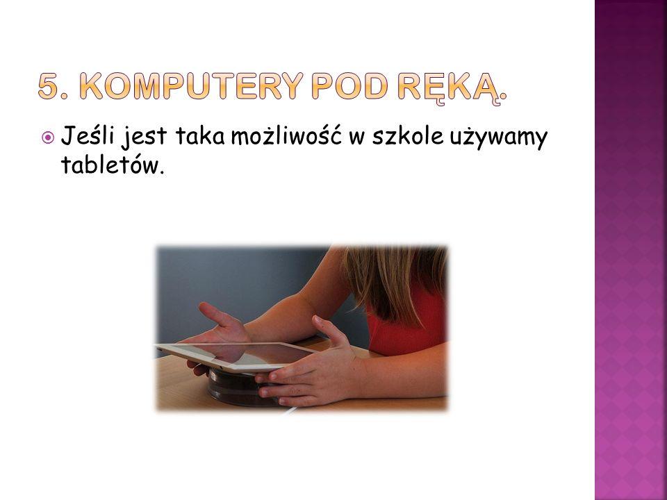 Jeśli jest taka możliwość w szkole używamy tabletów.