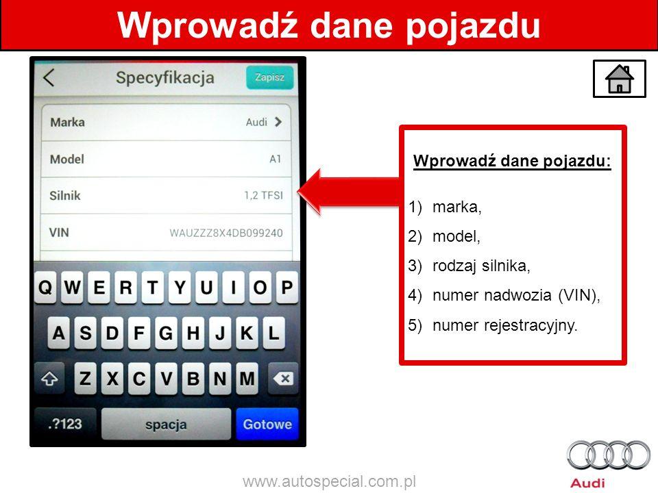 Wprowadź dane pojazdu Wprowadź dane pojazdu: 1)marka, 2)model, 3)rodzaj silnika, 4)numer nadwozia (VIN), 5)numer rejestracyjny. www.autospecial.com.pl