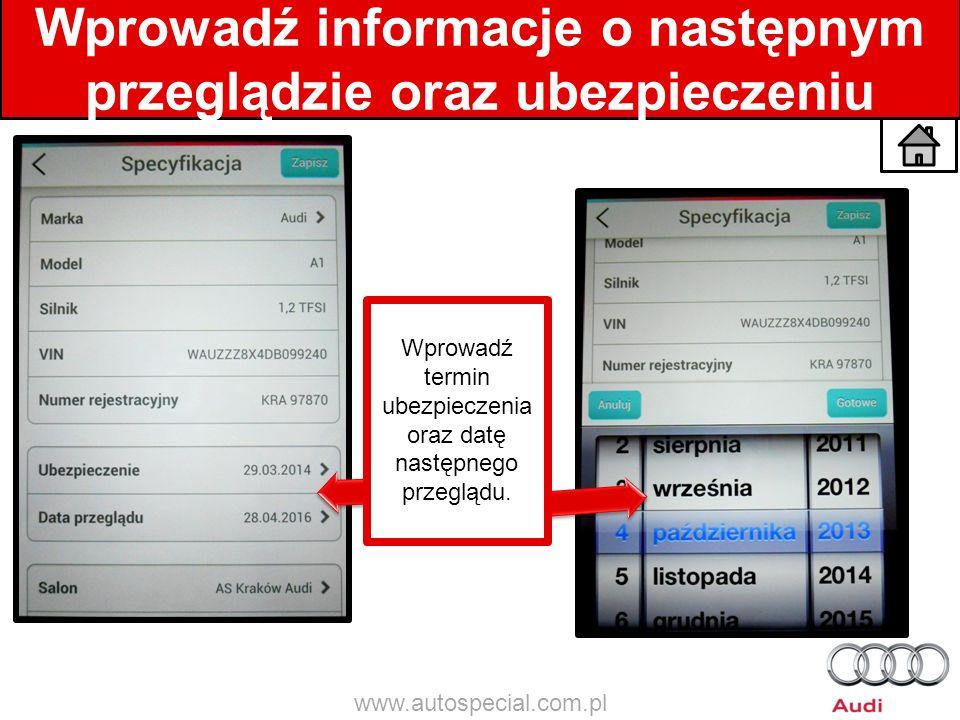 Wprowadź informacje o następnym przeglądzie oraz ubezpieczeniu Wprowadź termin ubezpieczenia oraz datę następnego przeglądu. www.autospecial.com.pl